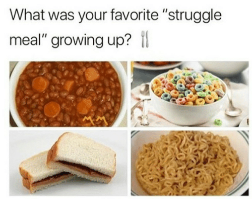 "Growing Up, Struggle, and What: What was your favorite ""struggle  meal"" growing up?"