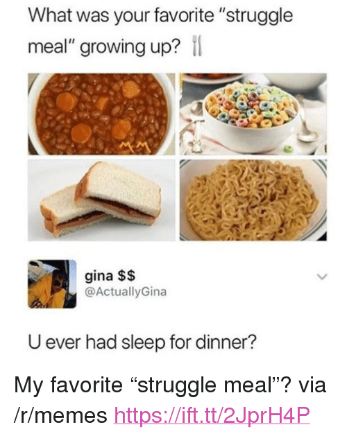 "Growing Up, Memes, and Struggle: What was your favorite ""struggle  meal"" growing up?  gina $$  @ActuallyGina  U ever had sleep for dinner? <p>My favorite ""struggle meal""? via /r/memes <a href=""https://ift.tt/2JprH4P"">https://ift.tt/2JprH4P</a></p>"