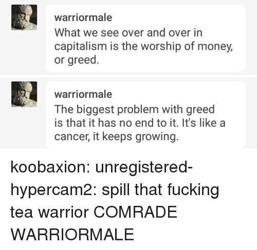 No End: What we see over and over in  capitalism is the worship of money,  or greed.   warriormale  The biggest problem with greed  is that it has no end to it. It's like a  cancer, it keeps growing. koobaxion:  unregistered-hypercam2: spill that fucking tea warrior  COMRADE WARRIORMALE