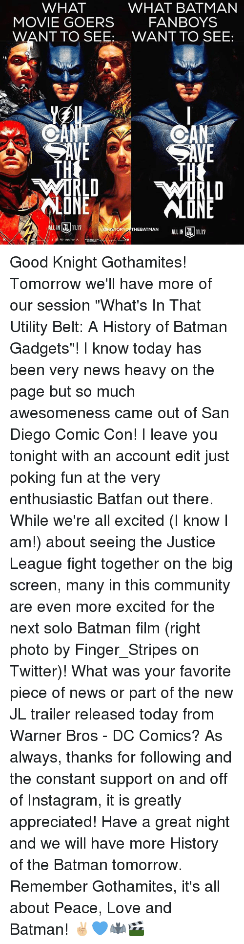 """Being Alone, Batman, and Community: WHAT  WHAT BATMAN  FANBOYS  MOVIE GOERS  WANT TO SEE WANT TO SEE:  AN  TH  RLD  RLD  LUNE  ÜNE  ALONE  LN17  RTHEBATMAN ALL IN11.17  LIN  ALL IN 1.17 Good Knight Gothamites! Tomorrow we'll have more of our session """"What's In That Utility Belt: A History of Batman Gadgets""""! I know today has been very news heavy on the page but so much awesomeness came out of San Diego Comic Con! I leave you tonight with an account edit just poking fun at the very enthusiastic Batfan out there. While we're all excited (I know I am!) about seeing the Justice League fight together on the big screen, many in this community are even more excited for the next solo Batman film (right photo by Finger_Stripes on Twitter)! What was your favorite piece of news or part of the new JL trailer released today from Warner Bros - DC Comics? As always, thanks for following and the constant support on and off of Instagram, it is greatly appreciated! Have a great night and we will have more History of the Batman tomorrow. Remember Gothamites, it's all about Peace, Love and Batman! ✌🏼💙🦇🎬"""