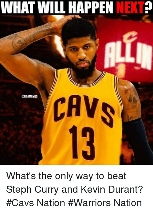 Cavs, Kevin Durant, and Nba: WHAT WILL HAPPEN  NET  CAV  @NBAMEMES What's the only way to beat Steph Curry and Kevin Durant?  #Cavs Nation #Warriors Nation