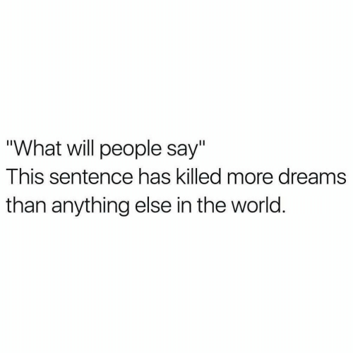 """World, Dreams, and Will: """"What will people say""""  This sentence has killed more dreams  than anything else in the world."""