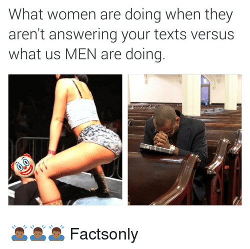Women, Dank Memes, and Texts: What women are doing when they  aren't answering your texts versus  what us MEN are doing. 🙇🏾🙇🏾🙇🏾 Factsonly