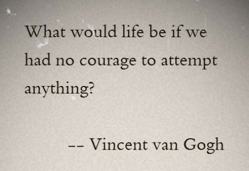 Courage: What would life be if we  had no courage to attempt  anything?  Vincent van  Gogh