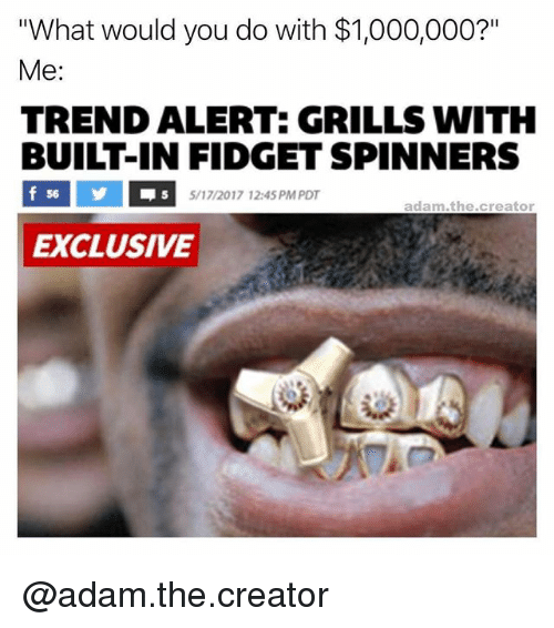 """grills: """"What would you do with $1,000,000?""""  Me  TREND ALERT: GRILLS WITH  BUILT-IN FIDGET SPINNERS  f 56  5/17/2017 12:45 PM PDT  adam .the creator  EXCLUSIVE @adam.the.creator"""