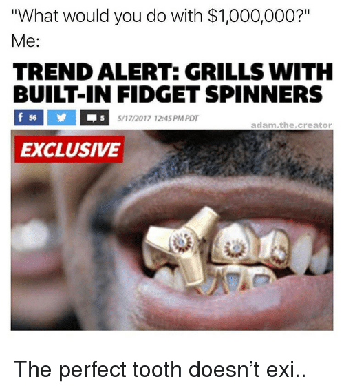 """grills: """"What would you do with $1,000,000?""""  Me:  TREND ALERT: GRILLS WITH  BUILT-IN FIDGET SPINNERS  56  5/17/2017 12:45 PM PDT  adam.the.creator  EXCLUSIVE <p>The perfect tooth doesn&rsquo;t exi..</p>"""