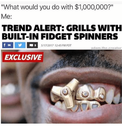 """grills: """"What would you do with $1,000,000?""""  Me:  TRENDALIERTE GRILLS WITH  BUILT-IN FIDGET SPINNERS  f 56  5/17/2017 12:45 PM PDT  adam the creator  EXCLUSIVE"""
