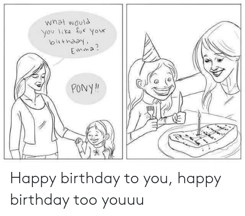Birthday, Happy Birthday, and Happy: what would  you like fo Your  birthday  Emma?  PONY! Happy birthday to you, happy birthday too youuu