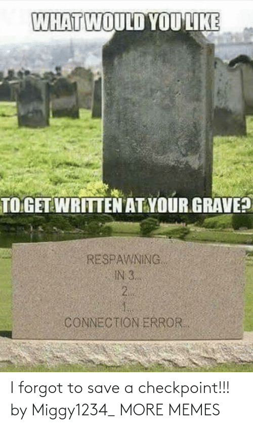 Written: WHAT WOULD YOU LIKE  TO GET WRITTEN AT YOUR GRAVE?  RESPAWNING  IN 3..  2.  CONNECTION ERROR. I forgot to save a checkpoint!!! by Miggy1234_ MORE MEMES
