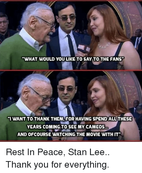 Stan, Stan Lee, and Thank You: WHAT WOULD YOU LIKE TO SAY TO THE FANS  IWANT TO THANK THEM, FOR HAVING SPEND ALL THESE  YEARS COMING TO SEE MY CAMEOS  AND OFCOURSE WATCHING THE MOVIE WITH IT Rest In Peace, Stan Lee..  Thank you for everything.