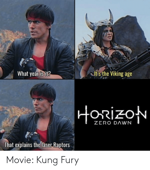 what year is it: What year is it?  it's the Viking age  ORizo  That explains the laser Raptors Movie: Kung Fury