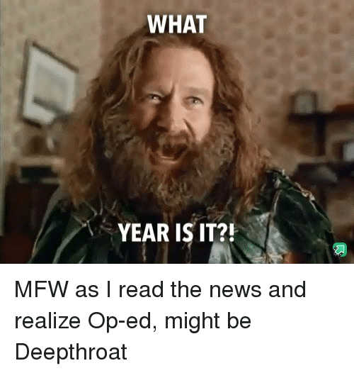 what year is it: WHAT  YEAR IS IT?! MFW as I read the news and realize Op-ed, might be Deepthroat