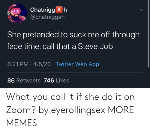 she: What you call it if she do it on Zoom? by eyerollingsex MORE MEMES