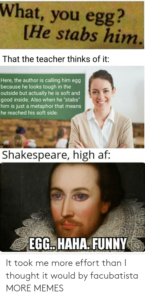 """Metaphor: What, you egg?  [He stabs him.  That the teacher thinks of it:  Here, the author is calling him egg  because he looks tough in the  outside but actually he is soft and  good inside. Also when he """"stabs""""  him is just a metaphor that means  he reached his soft side.  Shakespeare, high af:  EGG. HAHA. FUNNY It took me more effort than I thought it would by facubatista MORE MEMES"""
