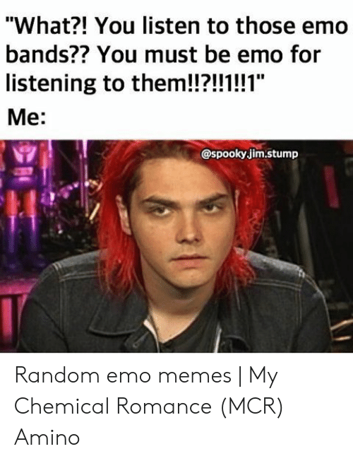"Emo Band Memes: ""What?! You listen to those emo  bands?? You must be emo for  listening to them!?!!!!1""  Me:  @spooky jim.stump Random emo memes 