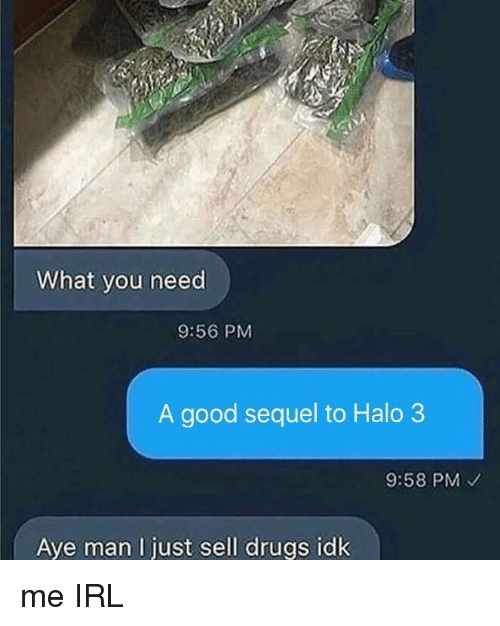 halo 3: What you need  9:56 PM  A good sequel to Halo 3  9:58 PM  Ave man I iust sell druas idk me IRL