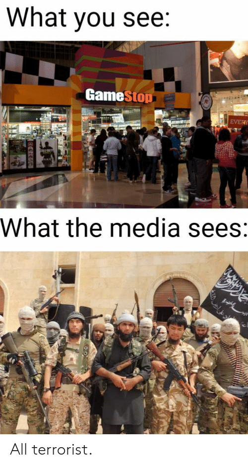 terrorist: What you see:  GameStop  EVERY  What the media sees: All terrorist.