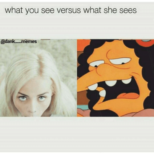 Memes, Dank Memes, and Versus: what you see versus what she sees  adank memes