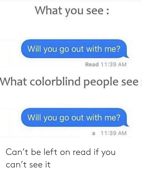 Reddit, Can, and Will: What you see:  Will you go out with me?  Read 11:39 AM  What colorblind people see  Will you go out with me?  a 11:39 AM Can't be left on read if you can't see it