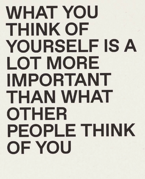 Think, You, and What: WHAT YOU  THINK OF  YOURSELF IS A  LOT MORE  IMPORTANT  THAN WHAT  OTHER  PEOPLE THINK  OF YOU