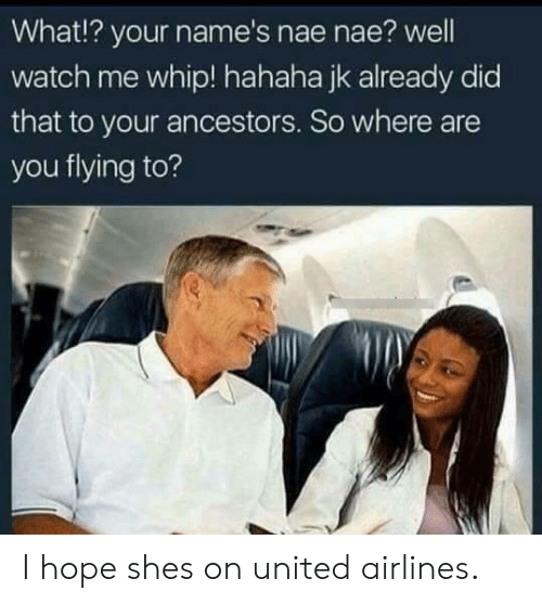 united airlines: What!? your name's nae nae? well  watch me whip! hahaha jk already did  that to your ancestors. So where are  you flying to? I hope shes on united airlines.