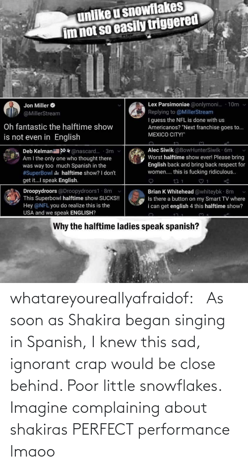 ignorant: whatareyoureallyafraidof:    As soon as Shakira began singing in Spanish, I knew this sad, ignorant crap would be close behind. Poor little snowflakes.   Imagine complaining about shakiras PERFECT performance lmaoo