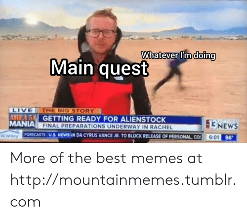 cyrus: Whatever I'm doing  Main quest  LIVE  AREA 5 GETTING READY FOR ALIENSTOCK  MANIA FINAL PREPARATIONS UNDERWAY IN RACHEL  THE BIG STORY  3NEWS  6:01 86  FORECASTS U.S. NEWS N DA CYRUS VANCE JR. TO BLOCK RELEASE OF PERSONAL CO  RCWilley More of the best memes at http://mountainmemes.tumblr.com