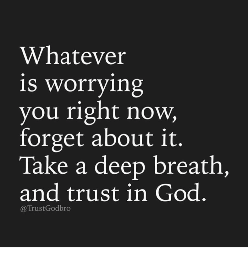 Takes A Deep Breath: Whatever  is worrying  you right now,  forget about it.  Take a deep breath,  and trust in God  Trust God bro