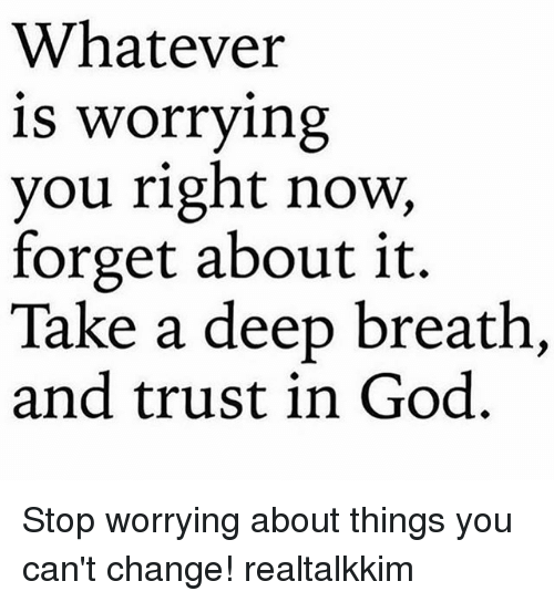 God, Memes, and Change: Whatever  is worrying  you right now,  forget about it.  Take a deep breath,  and trust in God. Stop worrying about things you can't change! realtalkkim