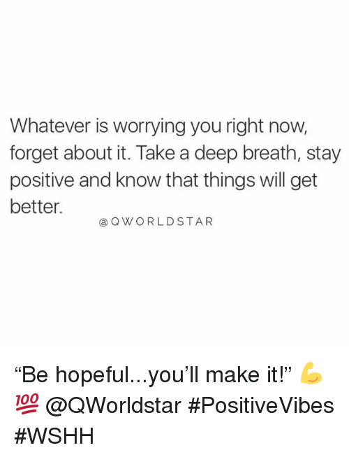 "Wshh, Hood, and Deep: Whatever is worrying you right now,  forget about it. Take a deep breath, stay  positive and know that things will get  better.  @ QWORLDSTAR ""Be hopeful...you'll make it!"" 💪💯 @QWorldstar #PositiveVibes #WSHH"