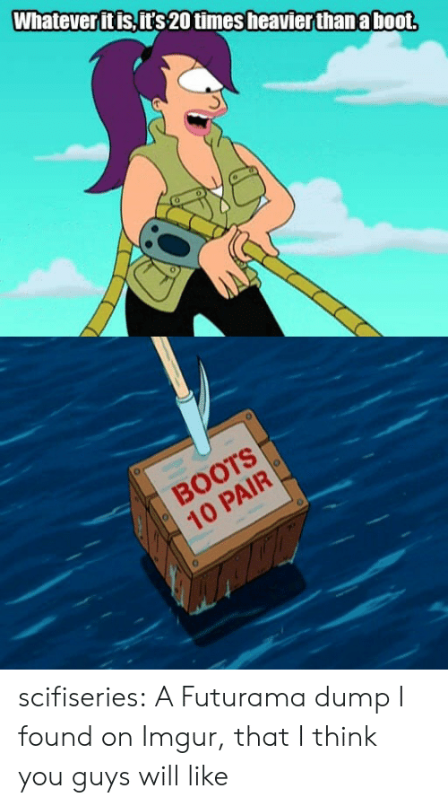 Booted: Whatever it is,it's 20 times heavierthan a boot  BOOTS  10 PAIR scifiseries:  A Futurama dump I found on Imgur, that I think you guys will like