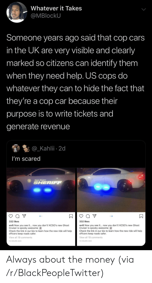 the link: Whatever it Takes  @MBlockU  Someone years ago said that cop cars  in the UK are very visible and clearly  marked so citizens can identify them  when they need help. US cops do  whatever they can to hide the fact that  they're a cop car because their  purpose is to write tickets and  generate revenue  @_Kahlii 2d  I'm scared  KNOX COUNTY  SHERIFF  332 likes  332 likes  wvlt Now you see it... now you don't! KCSO's new Ghost  Cruiser is spooky awesome  Check the link in our bio to learn how the new ride will help  officers keep roads safer.  wvlt Now you see it.. now you don't! KCSO's new Ghost  Cruiser is spooky awesome  Check the link in our bio to learn how the new ride will help  officers keep roads safer  View all 19 comments  View all 19 comments  13 HOURS AGO  13 HOURS AGo  К Always about the money (via /r/BlackPeopleTwitter)