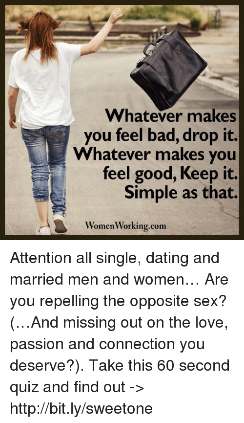 Repeled: Whatever makes  you feel bad, drop it.  Whatever makes you  feel good, Keep Simple as that.  Women Working.com Attention all single, dating and married men and women… Are you repelling the opposite sex? (…And missing out on the love, passion and connection you deserve?). Take this 60 second quiz and find out -> http://bit.ly/sweetone