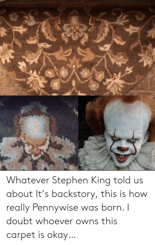 Stephen, Okay, and Doubt: Whatever Stephen King told us about It's backstory, this is how really Pennywise was born. I doubt whoever owns this carpet is okay…