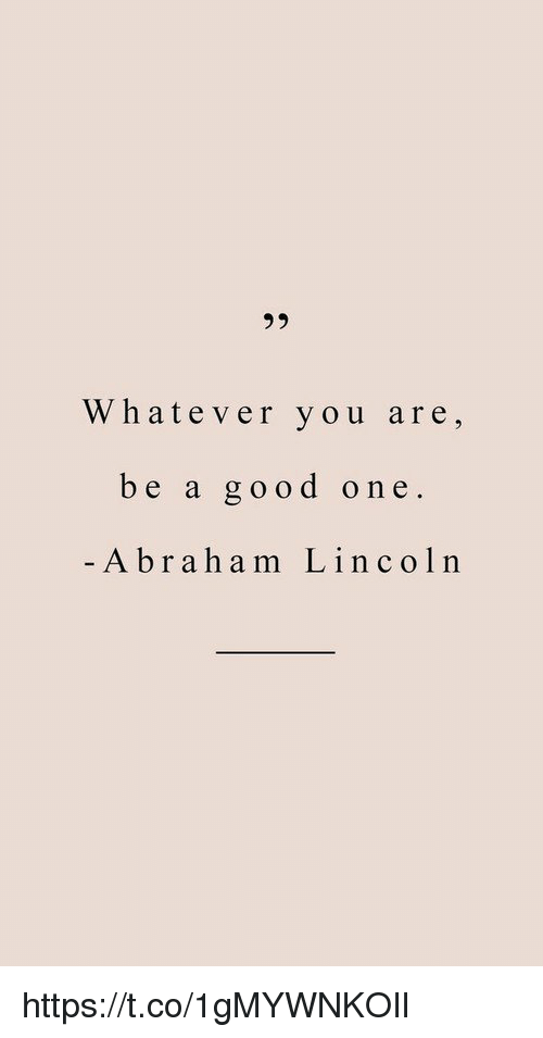 Abraham Lincoln, Memes, and Abraham: Whatever you are,  be a good one.  -Abraham Lincoln https://t.co/1gMYWNKOIl