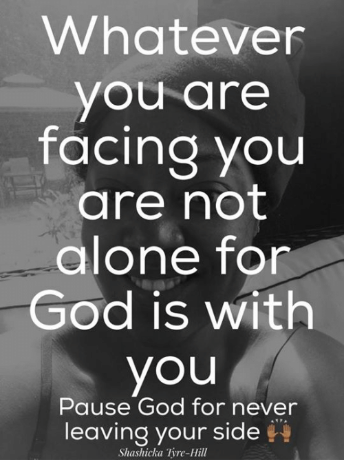 tyree: Whatever  you are  facing you  are not  alone for  God is with  you  Pause God for never  leaving your side  Shashicka Tyre-Hill