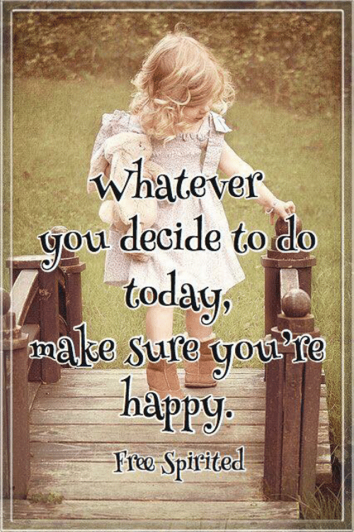 spirited: whatever  you decide to do  teday,  make Sure you te  happy  Fre Spirited
