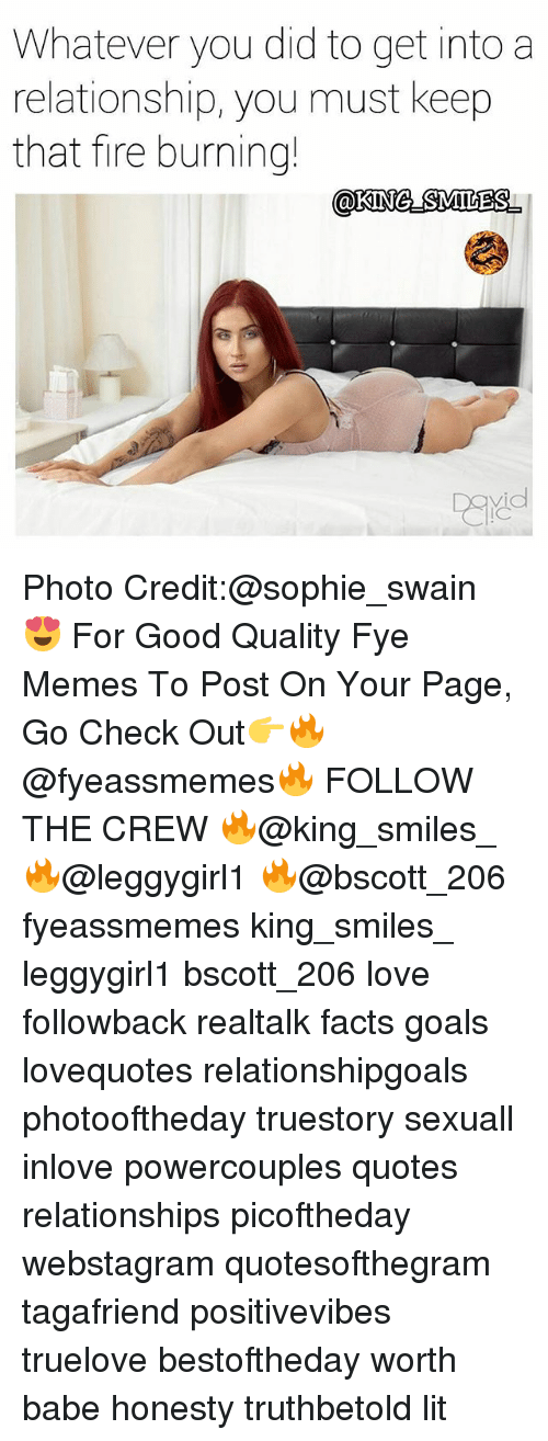 fye: Whatever you did to get into a  relationship, you must keep  that fire burning! Photo Credit:@sophie_swain 😍 For Good Quality Fye Memes To Post On Your Page, Go Check Out👉🔥@fyeassmemes🔥 FOLLOW THE CREW 🔥@king_smiles_ 🔥@leggygirl1 🔥@bscott_206 fyeassmemes king_smiles_ leggygirl1 bscott_206 love followback realtalk facts goals lovequotes relationshipgoals photooftheday truestory sexuall inlove powercouples quotes relationships picoftheday webstagram quotesofthegram tagafriend positivevibes truelove bestoftheday worth babe honesty truthbetold lit