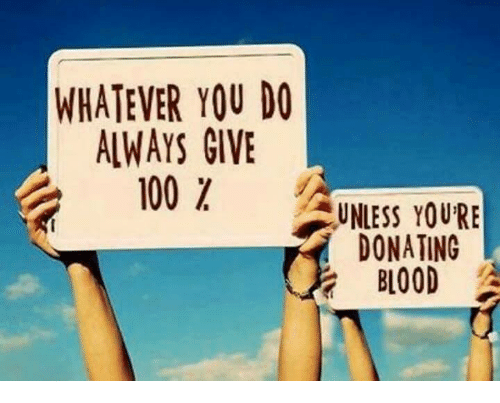 Bloods, Memes, and 🤖: WHATEVER YOU DO  ALWAYS GIVE  100  UNLESS YOURE  DONATING  BLOOD