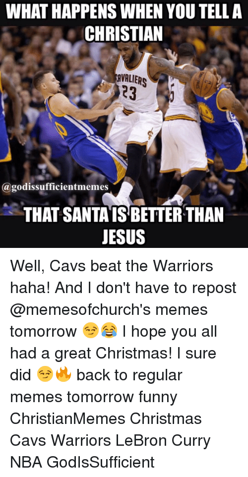 Lebron Curry: WHATHAPPENS WHEN YOU TELL A  CHRISTIAN  23  (a godissufficientmemes  THAT SANTA ISBETTER THAN  JESUS Well, Cavs beat the Warriors haha! And I don't have to repost @memesofchurch's memes tomorrow 😏😂 I hope you all had a great Christmas! I sure did 😏🔥 back to regular memes tomorrow funny ChristianMemes Christmas Cavs Warriors LeBron Curry NBA GodIsSufficient
