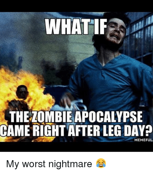 Leg Day Meme: WHATIF  THE LOMBIE APOCALYPSE  CAME RIGHT AFTER LEG DAY  MEMEFUL. My worst nightmare 😂