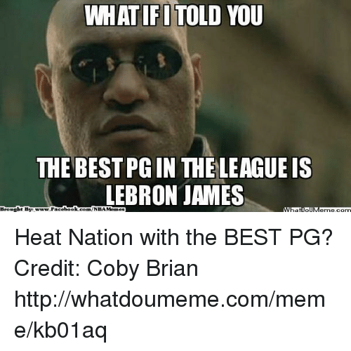 LeBron James, Meme, and Nba: WHATIFI TOLD  THE BEST PGIN THELEAGUE IS  LEBRON JAMES  Brought By  book  Face  com/NBA Heat Nation with the BEST PG? Credit: Coby Brian  http://whatdoumeme.com/meme/kb01aq