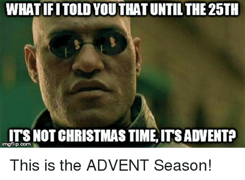 Episcopal Church , Advent, and Imgflip: WHATIFITOLD YOUTHATUNTIL THE 25TH  ITS NOT CHRISTMAS TIME ITSADVENTP  imgflip.com This is the ADVENT Season!