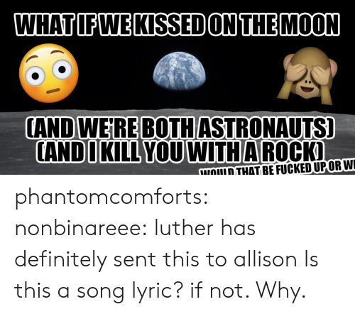 luther: WHATIFWE KISSED ON THEMOON  CAND WEIRE BOTHASTRONAUTS]  ANDIKILL YOUWITHA ROCK  NOULD THAT BEFUCKEDUPORWI phantomcomforts: nonbinareee:  luther has definitely sent this to allison  Is this a song lyric? if not.  Why.