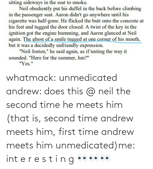 him: whatmack:  unmedicated andrew: does this @ neil the second time he meets him (that is, second time andrew meets him, first time andrew meets him unmedicated)me: int e r e s t i n g 👀👀👀