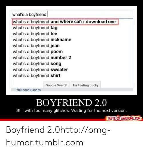 Boyfriend 2: what's a boyfriend  what's a boyfriend and where can i download one  what's a boyfriend tag  what's a boyfriend tee  what's a boyfriend nickname  what's a boyfriend jean  what's a boyfriend poem  what's a boyfriend number 2  what's a boyfriend song  what's a boyfriend sweater  what's a boyfriend shirt  Google Search  I'm Feeling Lucky  failbook.com  BOYFRIEND 2.0  Still with too many glitches. Waiting for the next version.  TASTE OF AWESOME.COM Boyfriend 2.0http://omg-humor.tumblr.com