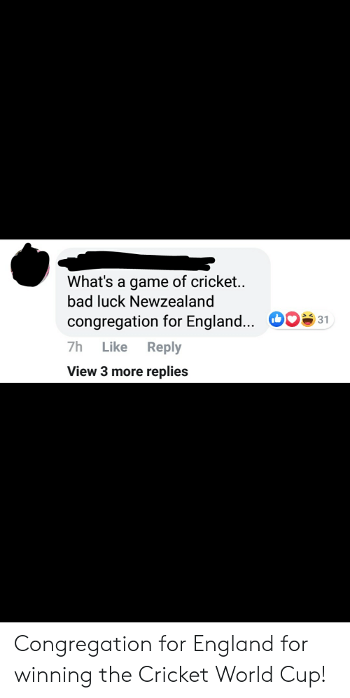 cricket world cup: What's a game of cricket..  bad luck Newzealand  congregation for England... O 31  7h  Like  Reply  View 3 more replies Congregation for England for winning the Cricket World Cup!