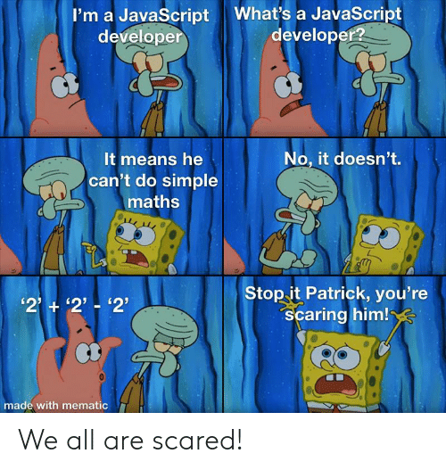 Simple, Javascript, and Him: What's a JavaScript  developer?  I'm a JavaScript  developer  CB  No, it doesn't.  It means he  can't do simple  maths  Stop it Patrick, you're  Scaring him!  '2 2'-'2'  made with mematic We all are scared!