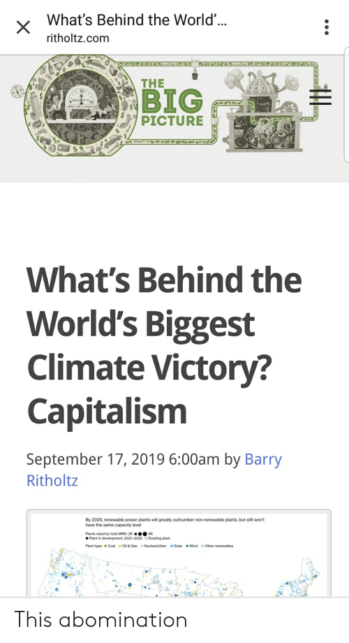 Big 5, Capitalism, and Power: What's Behind the World'...  ritholtz.com  THE  BIG  5%  CROWT METER10  PICTURE  What's Behind the  World's Biggest  Climate Victory?  Capitalism  September 17, 2019 6:00am by Barry  Ritholtz  By 2025, renewable power plants will greatly outnumber non-renewable plants, but still won't  have the same capacity level  Plants sized by total MWh: 2K .6K  Plant in development, 2021-2025 O Existing plant  Plant type: Coal Oil & Gas Nuclear/other Solar Wind  Other renewables This abomination