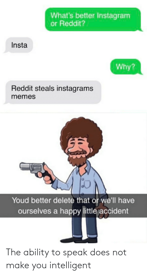 Ability: What's better Instagram  or Reddit?  Insta  Why?  Reddit steals instagrams  memes  Youd better delete that or we'll have  ourselves a happy little accident The ability to speak does not make you intelligent